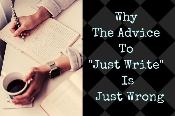 "why the advice to ""just write"" is just wrong"